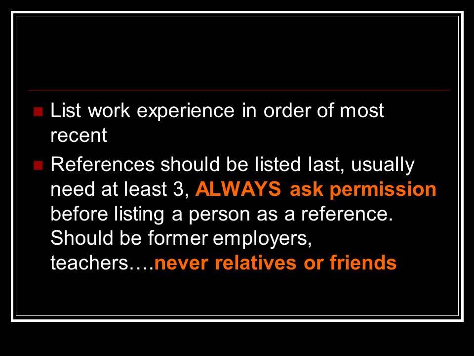List work experience in order of most recent References should be listed last, usually need at least 3, ALWAYS ask permission before listing a person as a reference.