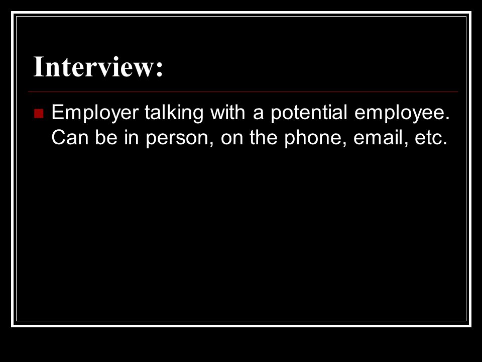 Interview: Employer talking with a potential employee. Can be in person, on the phone, email, etc.