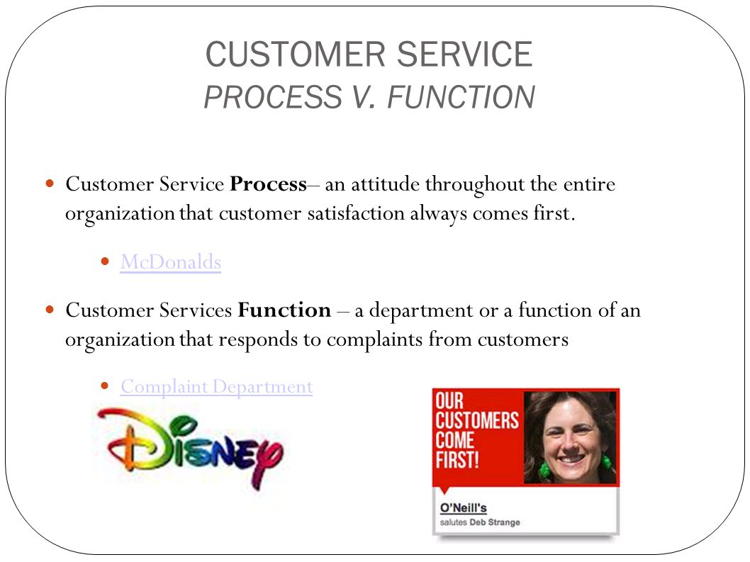 CUSTOMER SERVICE PROCESS V. FUNCTION Customer Service Process– an attitude throughout the entire organization that customer satisfaction always comes