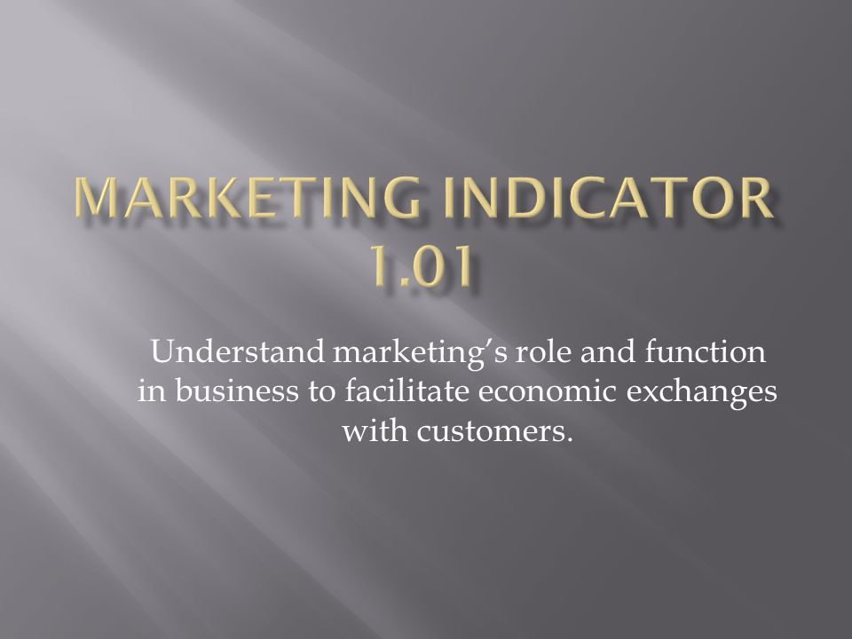 Understand marketing's role and function in business to facilitate economic exchanges with customers.