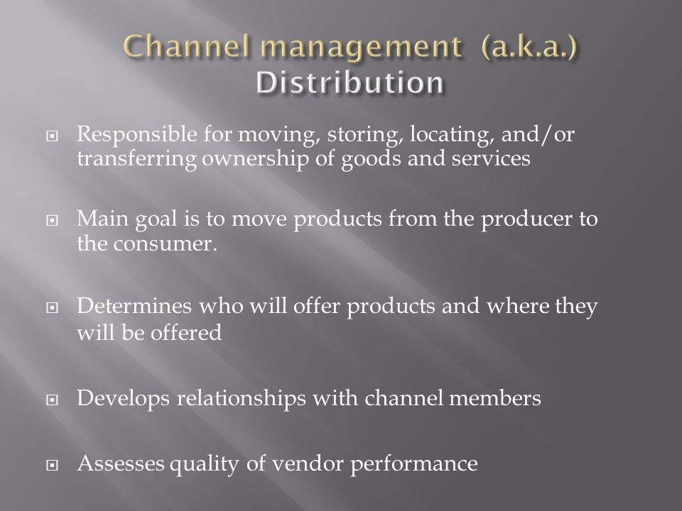  Responsible for moving, storing, locating, and/or transferring ownership of goods and services  Main goal is to move products from the producer to