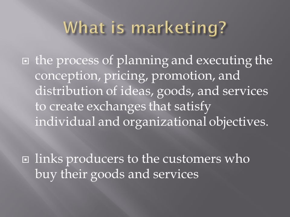 the process of planning and executing the conception, pricing, promotion, and distribution of ideas, goods, and services to create exchanges that sa