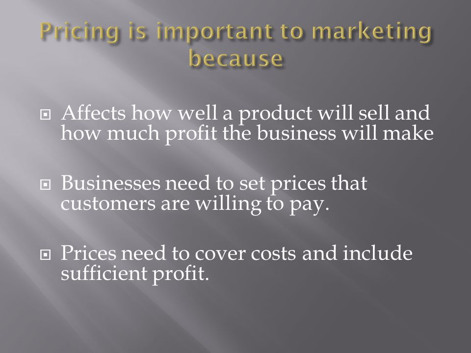  Affects how well a product will sell and how much profit the business will make  Businesses need to set prices that customers are willing to pay.