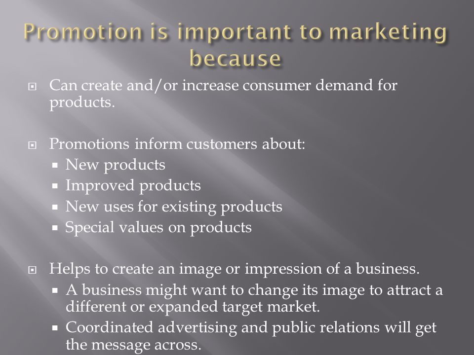  Can create and/or increase consumer demand for products.  Promotions inform customers about:  New products  Improved products  New uses for exis