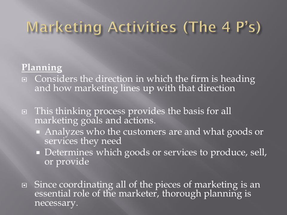Planning  Considers the direction in which the firm is heading and how marketing lines up with that direction  This thinking process provides the basis for all marketing goals and actions.