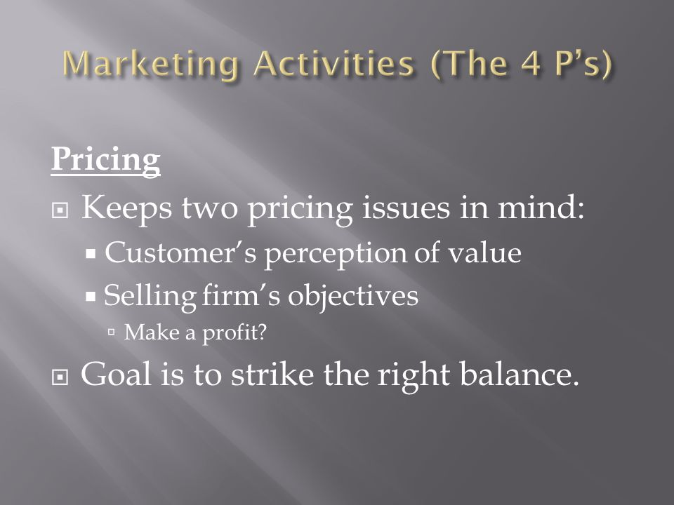 Pricing  Keeps two pricing issues in mind:  Customer's perception of value  Selling firm's objectives  Make a profit?  Goal is to strike the righ
