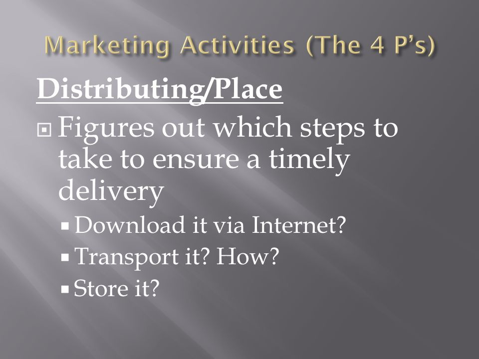 Distributing/Place  Figures out which steps to take to ensure a timely delivery  Download it via Internet.