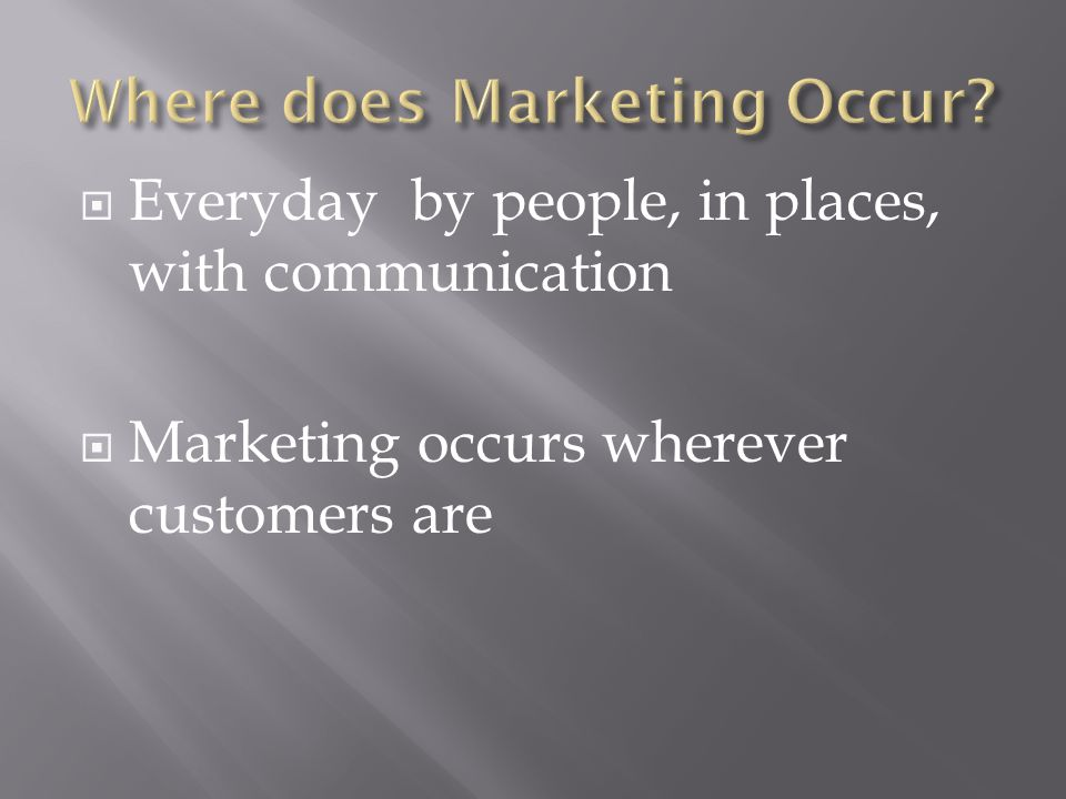  Everyday by people, in places, with communication  Marketing occurs wherever customers are