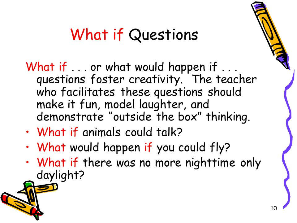 10 What if Questions What if... or what would happen if... questions foster creativity. The teacher who facilitates these questions should make it fun
