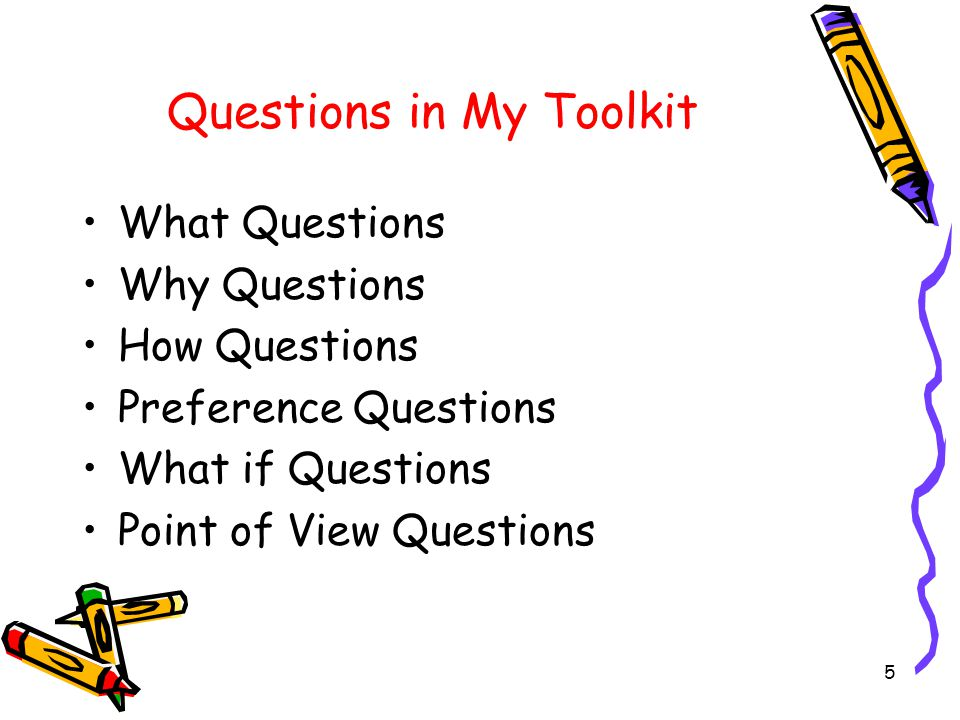 5 Questions in My Toolkit What Questions Why Questions How Questions Preference Questions What if Questions Point of View Questions