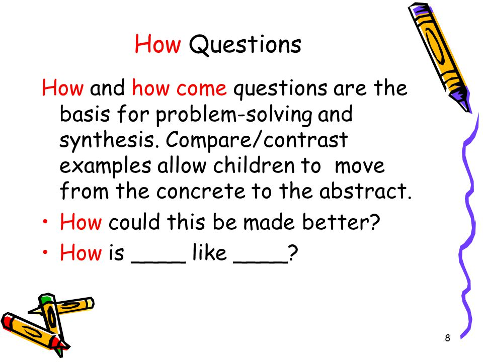 8 How Questions How and how come questions are the basis for problem-solving and synthesis. Compare/contrast examples allow children to move from the