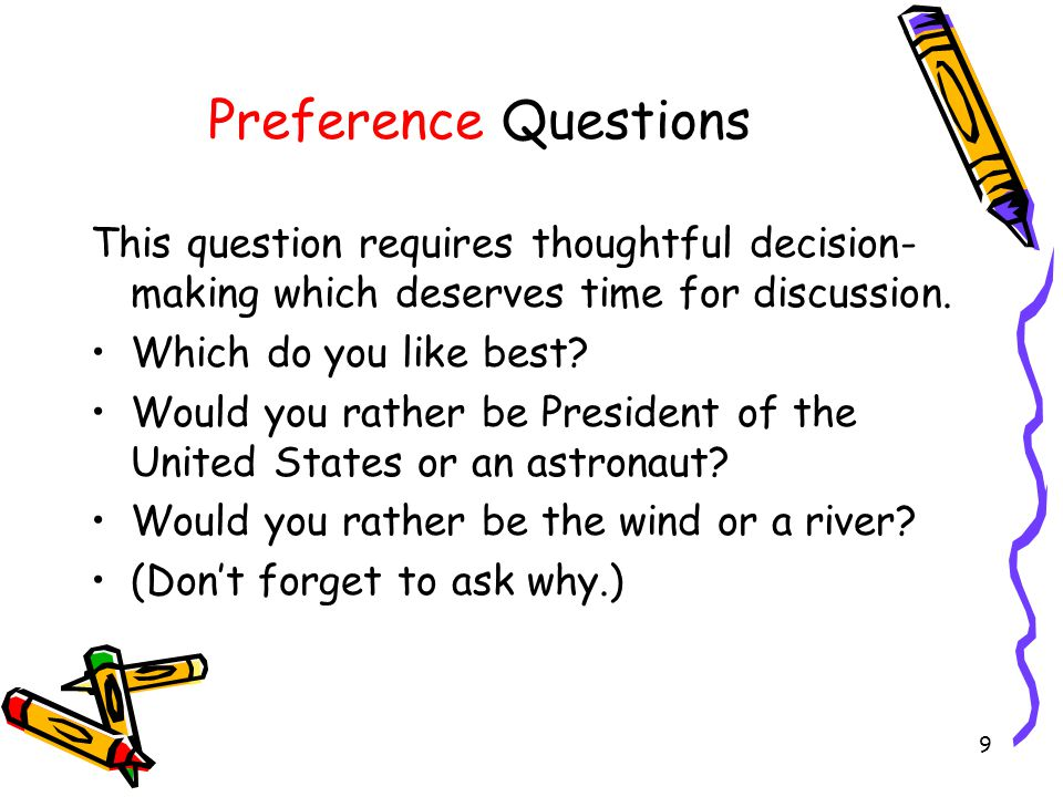 9 Preference Questions This question requires thoughtful decision- making which deserves time for discussion. Which do you like best? Would you rather