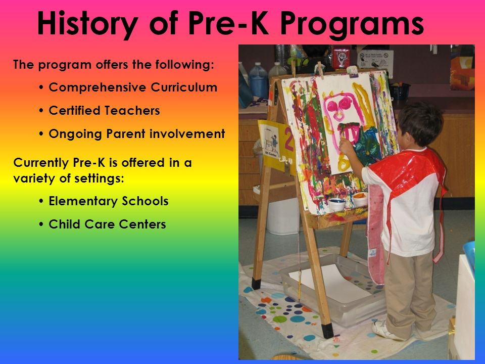 History of Pre-K Programs The program offers the following: Comprehensive Curriculum Certified Teachers Ongoing Parent involvement Currently Pre-K is