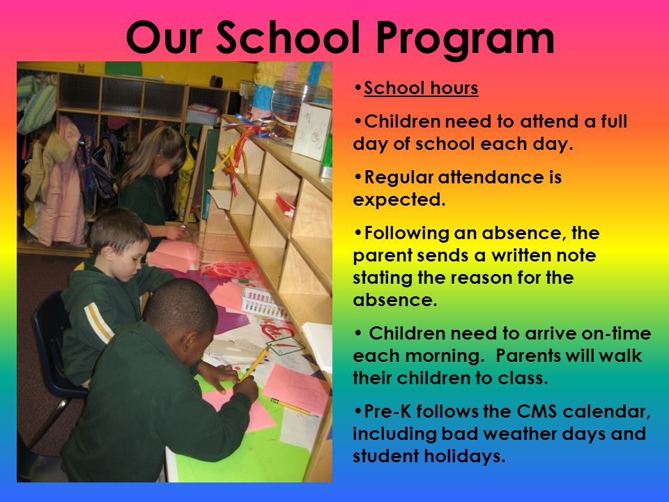 Our School Program School hours Children need to attend a full day of school each day. Regular attendance is expected. Following an absence, the paren