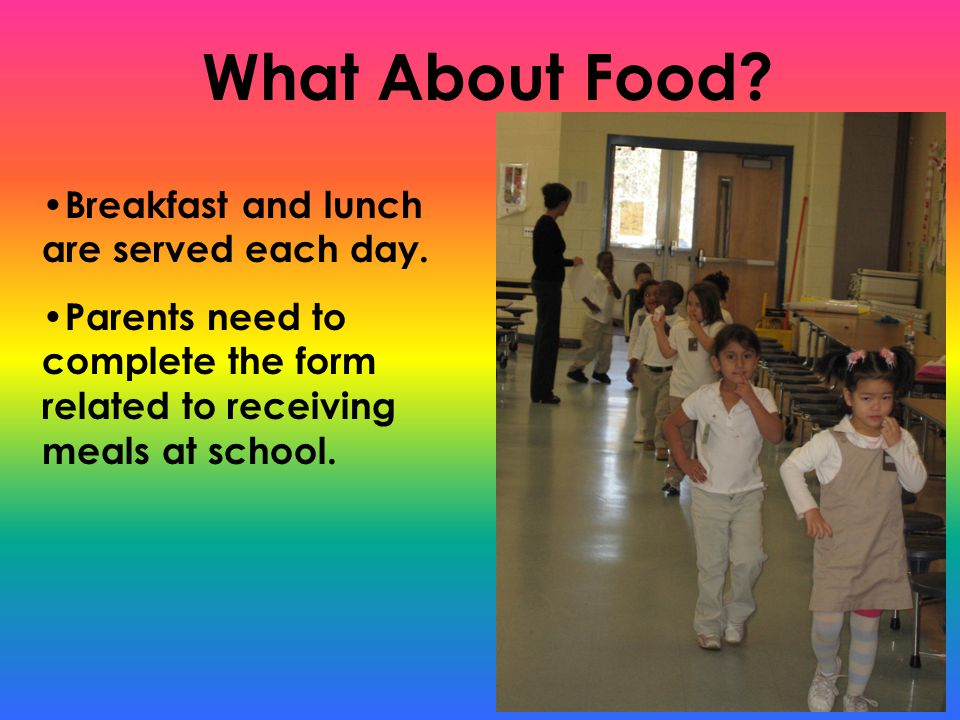 What About Food? Breakfast and lunch are served each day. Parents need to complete the form related to receiving meals at school.