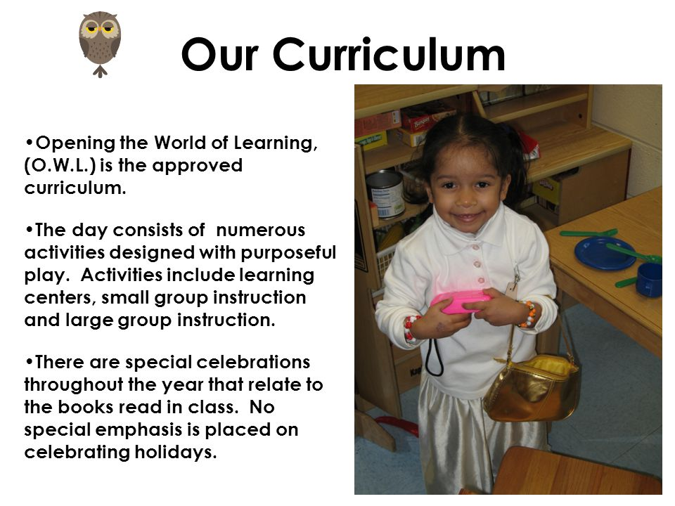 Our Curriculum Opening the World of Learning, (O.W.L.) is the approved curriculum.