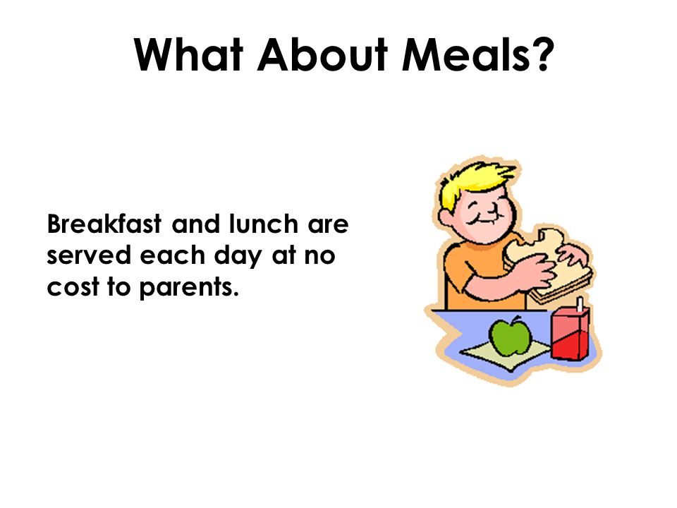 What About Meals Breakfast and lunch are served each day at no cost to parents.