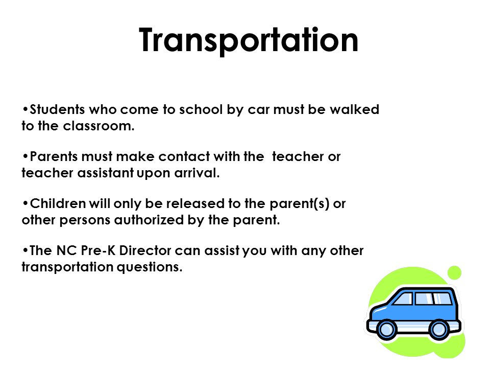 Transportation Students who come to school by car must be walked to the classroom. Parents must make contact with the teacher or teacher assistant upo