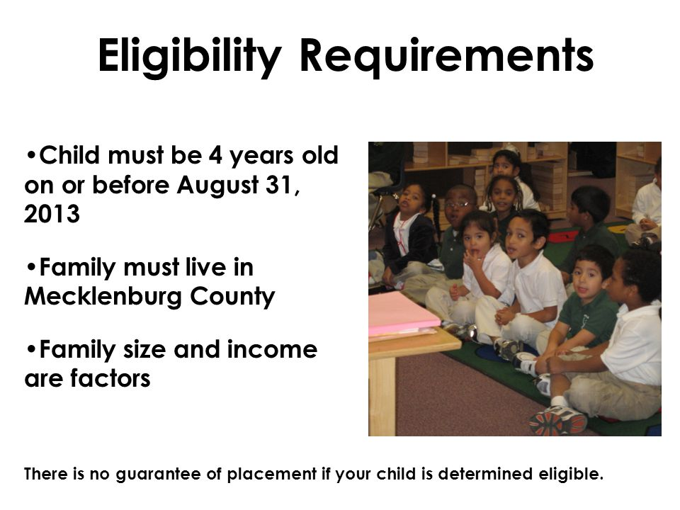 Eligibility Requirements Child must be 4 years old on or before August 31, 2013 Family must live in Mecklenburg County Family size and income are fact