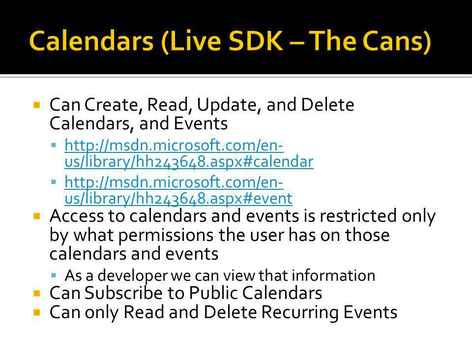  Can Create, Read, Update, and Delete Calendars, and Events  http://msdn.microsoft.com/en- us/library/hh243648.aspx#calendar http://msdn.microsoft.com/en- us/library/hh243648.aspx#calendar  http://msdn.microsoft.com/en- us/library/hh243648.aspx#event http://msdn.microsoft.com/en- us/library/hh243648.aspx#event  Access to calendars and events is restricted only by what permissions the user has on those calendars and events  As a developer we can view that information  Can Subscribe to Public Calendars  Can only Read and Delete Recurring Events