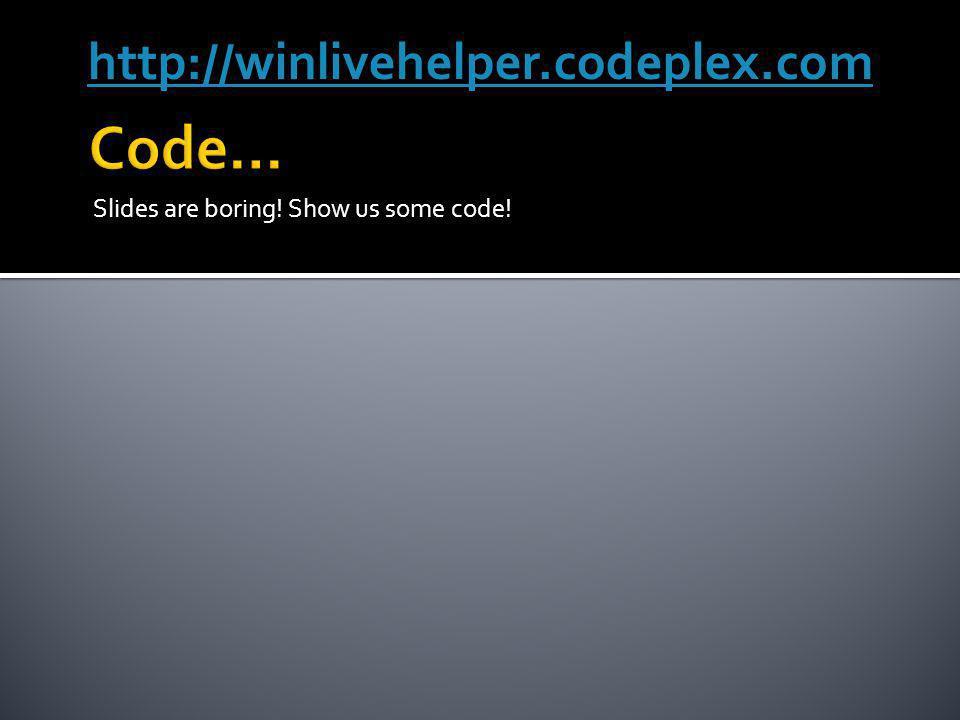 Slides are boring! Show us some code! http://winlivehelper.codeplex.com