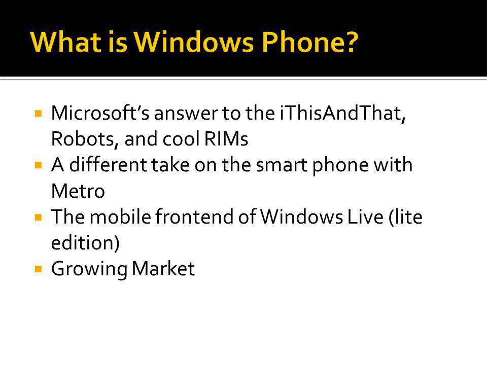  Microsoft's answer to the iThisAndThat, Robots, and cool RIMs  A different take on the smart phone with Metro  The mobile frontend of Windows Live (lite edition)  Growing Market