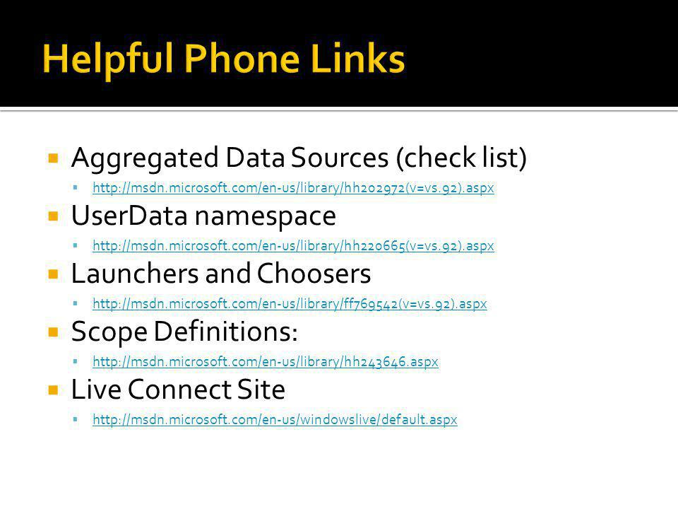  Aggregated Data Sources (check list)  http://msdn.microsoft.com/en-us/library/hh202972(v=vs.92).aspx http://msdn.microsoft.com/en-us/library/hh202972(v=vs.92).aspx  UserData namespace  http://msdn.microsoft.com/en-us/library/hh220665(v=vs.92).aspx http://msdn.microsoft.com/en-us/library/hh220665(v=vs.92).aspx  Launchers and Choosers  http://msdn.microsoft.com/en-us/library/ff769542(v=vs.92).aspx http://msdn.microsoft.com/en-us/library/ff769542(v=vs.92).aspx  Scope Definitions:  http://msdn.microsoft.com/en-us/library/hh243646.aspx http://msdn.microsoft.com/en-us/library/hh243646.aspx  Live Connect Site  http://msdn.microsoft.com/en-us/windowslive/default.aspx http://msdn.microsoft.com/en-us/windowslive/default.aspx