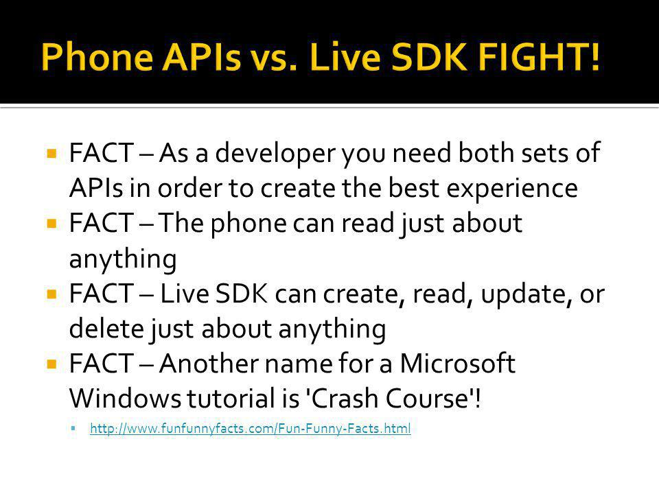  FACT – As a developer you need both sets of APIs in order to create the best experience  FACT – The phone can read just about anything  FACT – Live SDK can create, read, update, or delete just about anything  FACT – Another name for a Microsoft Windows tutorial is Crash Course .