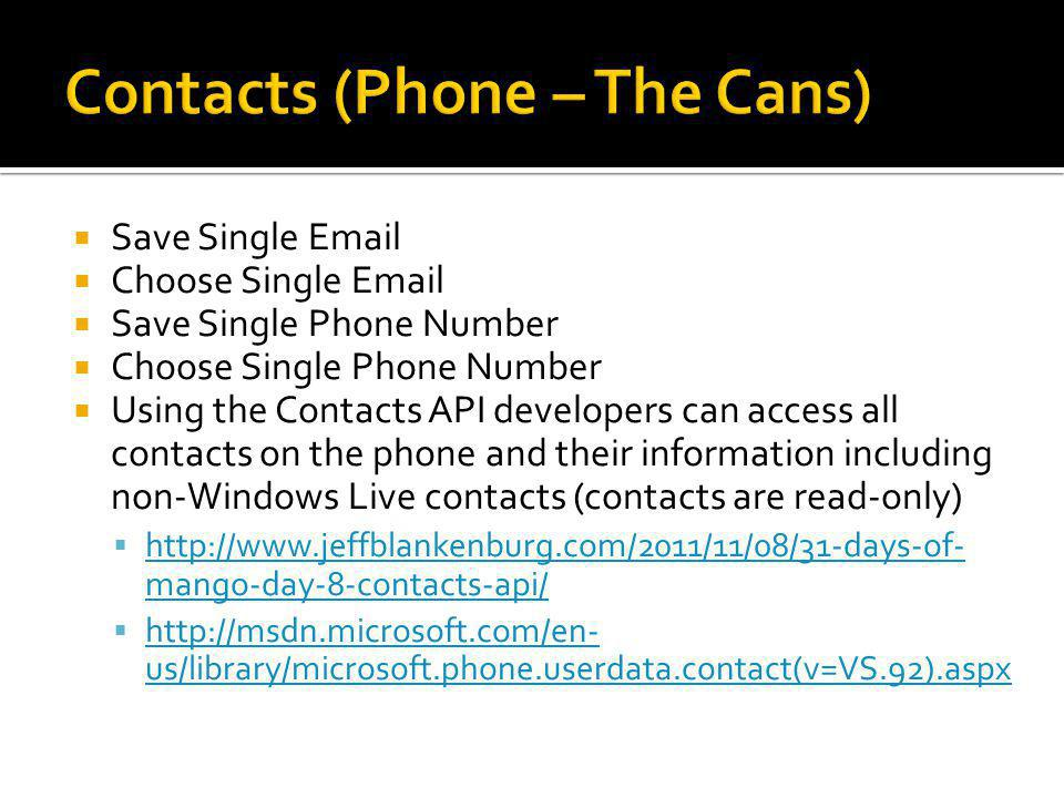  Save Single Email  Choose Single Email  Save Single Phone Number  Choose Single Phone Number  Using the Contacts API developers can access all contacts on the phone and their information including non-Windows Live contacts (contacts are read-only)  http://www.jeffblankenburg.com/2011/11/08/31-days-of- mango-day-8-contacts-api/ http://www.jeffblankenburg.com/2011/11/08/31-days-of- mango-day-8-contacts-api/  http://msdn.microsoft.com/en- us/library/microsoft.phone.userdata.contact(v=VS.92).aspx http://msdn.microsoft.com/en- us/library/microsoft.phone.userdata.contact(v=VS.92).aspx