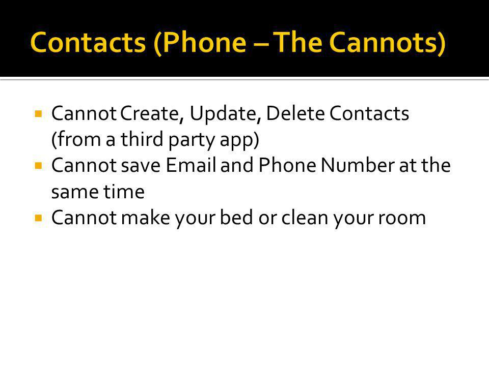  Cannot Create, Update, Delete Contacts (from a third party app)  Cannot save Email and Phone Number at the same time  Cannot make your bed or clean your room