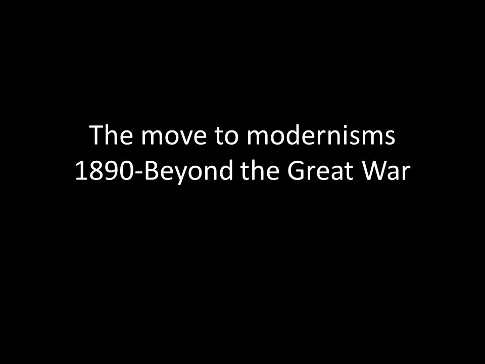 The move to modernisms 1890-Beyond the Great War