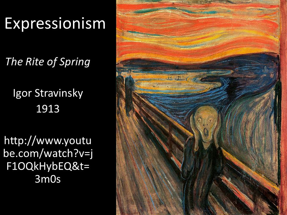 Expressionism The Rite of Spring Igor Stravinsky 1913 http://www.youtu be.com/watch v=j F1OQkHybEQ&t= 3m0s
