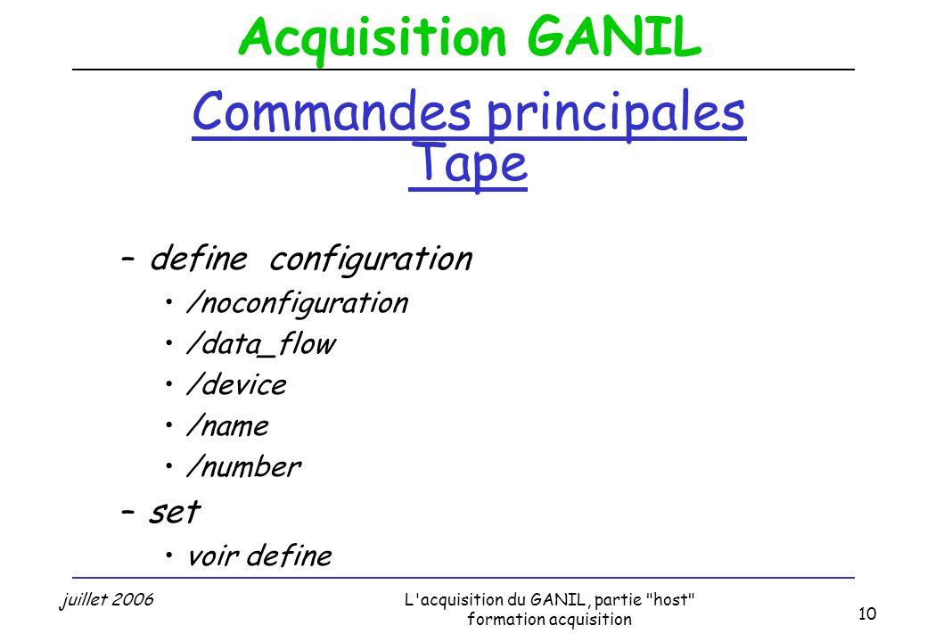Acquisition GANIL juillet 2006L acquisition du GANIL, partie host formation acquisition 10 Commandes principales Tape –define configuration /noconfiguration /data_flow /device /name /number –set voir define