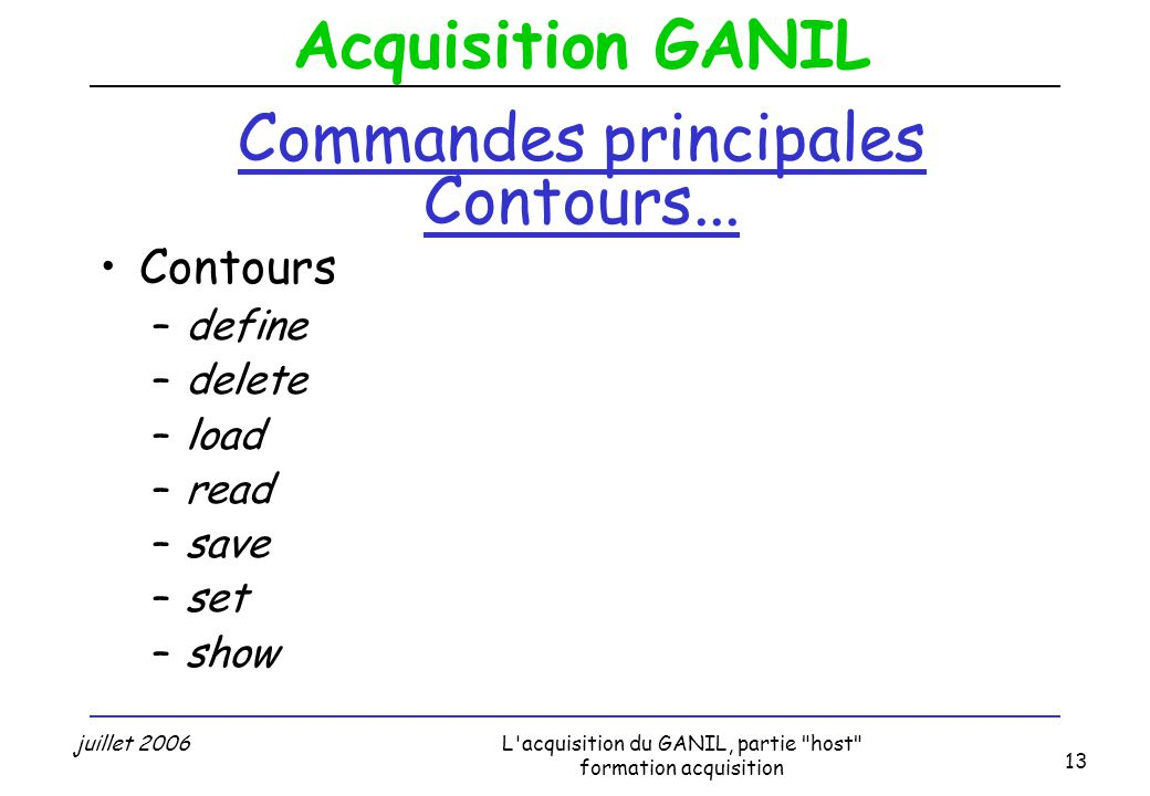 Acquisition GANIL juillet 2006L acquisition du GANIL, partie host formation acquisition 13 Commandes principales Contours...