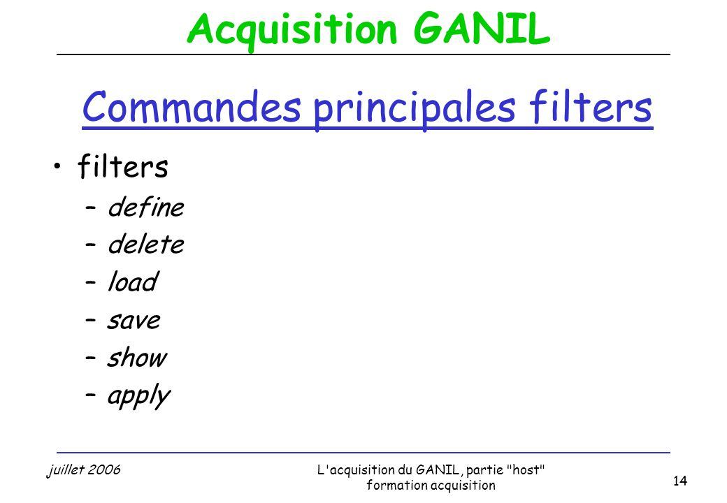 Acquisition GANIL juillet 2006L acquisition du GANIL, partie host formation acquisition 14 Commandes principales filters filters –define –delete –load –save –show –apply