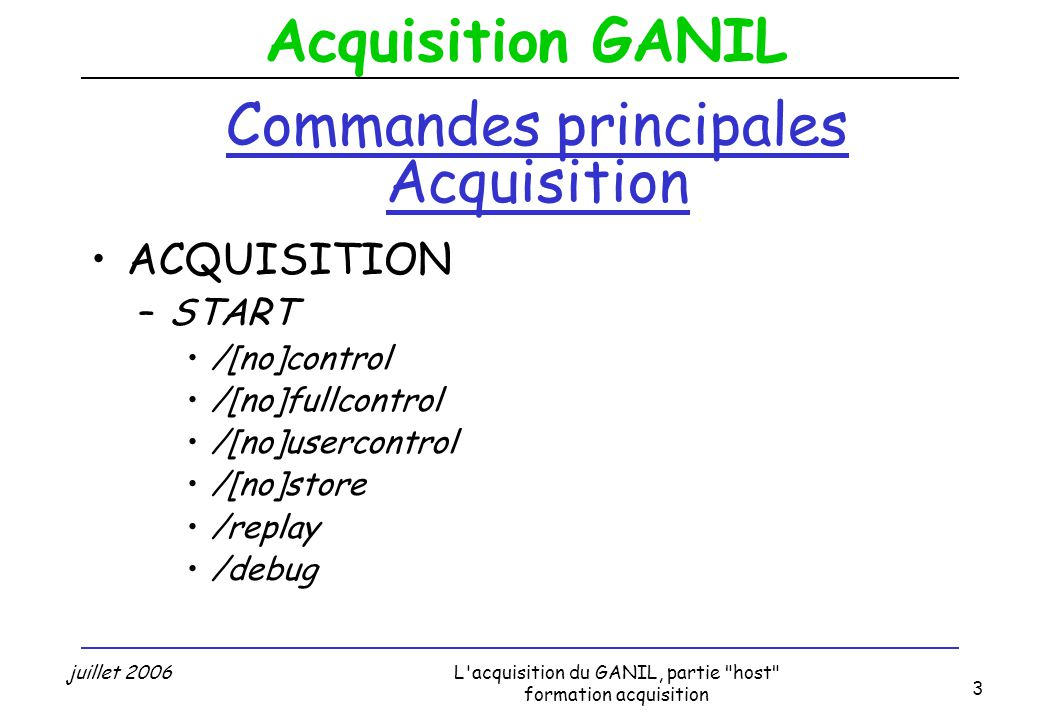 Acquisition GANIL juillet 2006L acquisition du GANIL, partie host formation acquisition 3 Commandes principales Acquisition ACQUISITION –START /[no]control /[no]fullcontrol /[no]usercontrol /[no]store /replay /debug