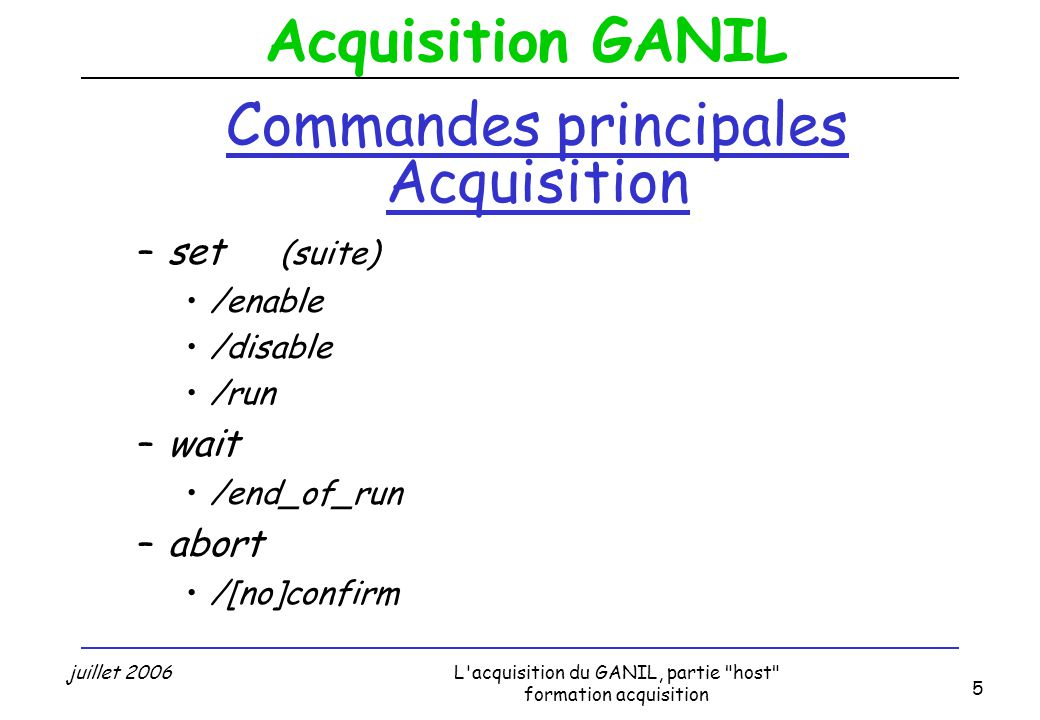 Acquisition GANIL juillet 2006L acquisition du GANIL, partie host formation acquisition 5 Commandes principales Acquisition –set (suite) /enable /disable /run –wait /end_of_run –abort /[no]confirm