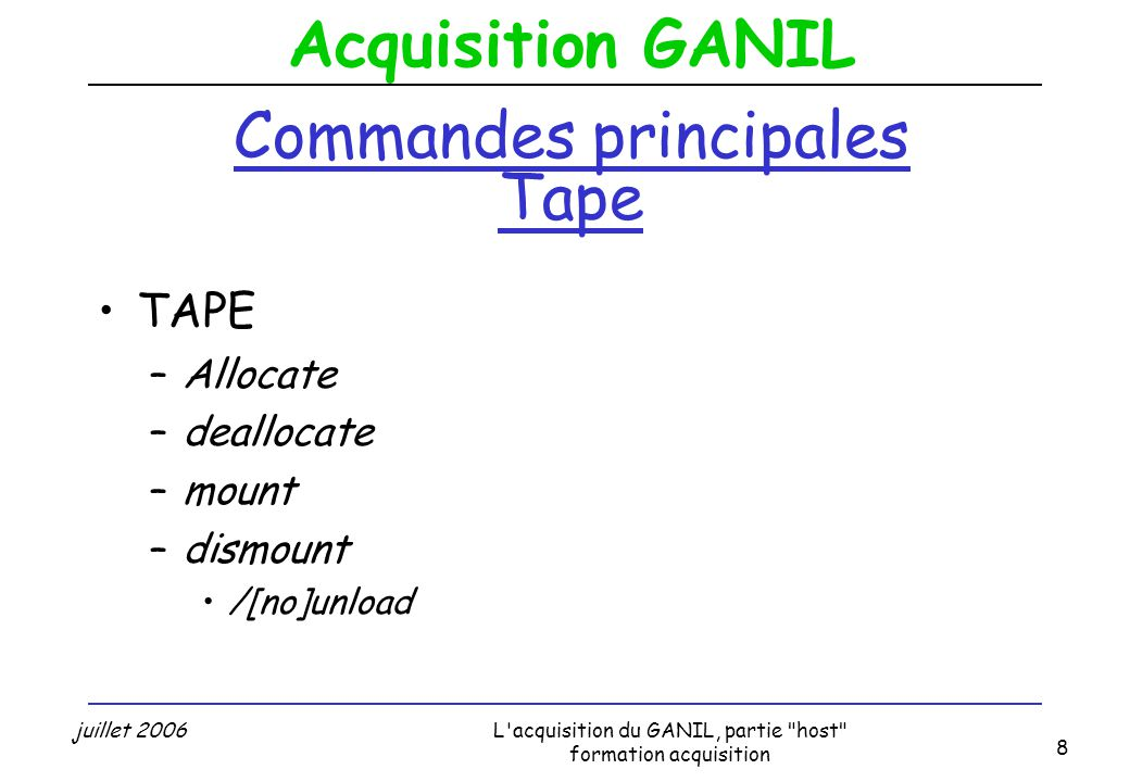 Acquisition GANIL juillet 2006L acquisition du GANIL, partie host formation acquisition 8 Commandes principales Tape TAPE –Allocate –deallocate –mount –dismount /[no]unload