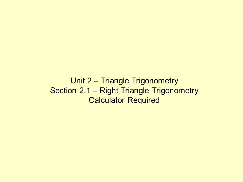 Unit 2 – Triangle Trigonometry Section 2.1 – Right Triangle Trigonometry Calculator Required