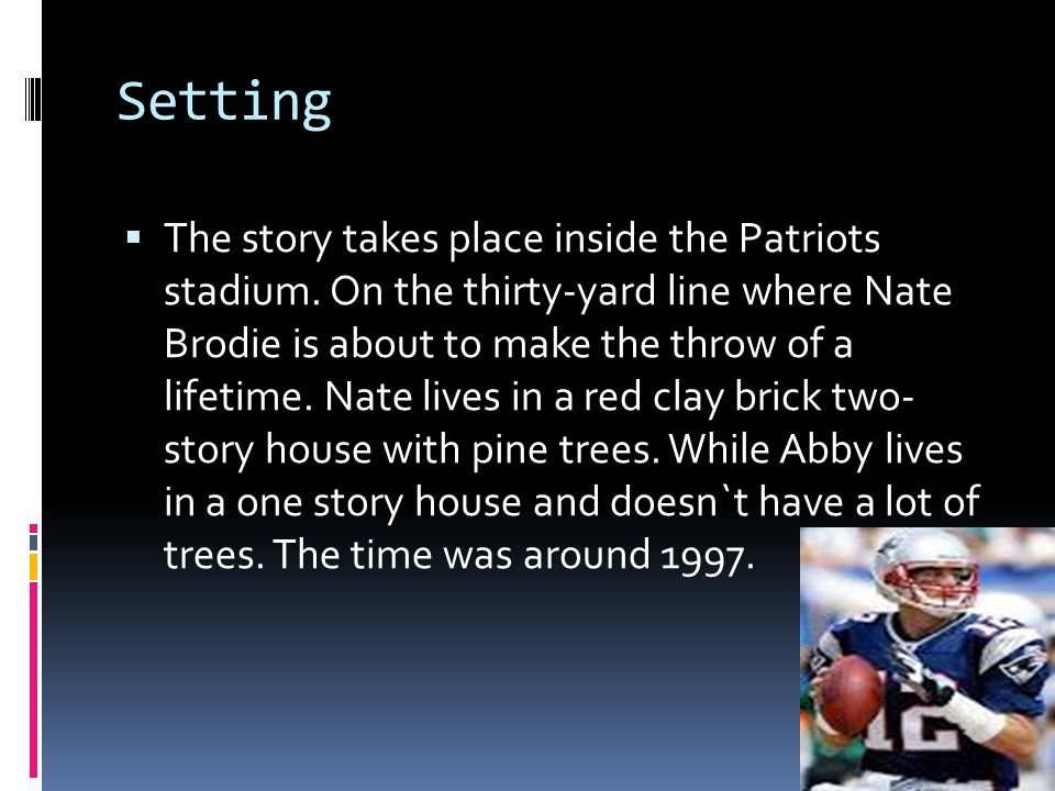 Setting  The story takes place inside the Patriots stadium. On the thirty-yard line where Nate Brodie is about to make the throw of a lifetime. Nate