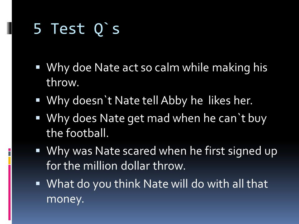 5 Test Q`s  Why doe Nate act so calm while making his throw.  Why doesn`t Nate tell Abby he likes her.  Why does Nate get mad when he can`t buy the