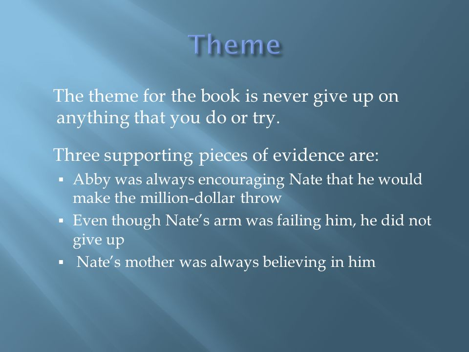 The theme for the book is never give up on anything that you do or try.