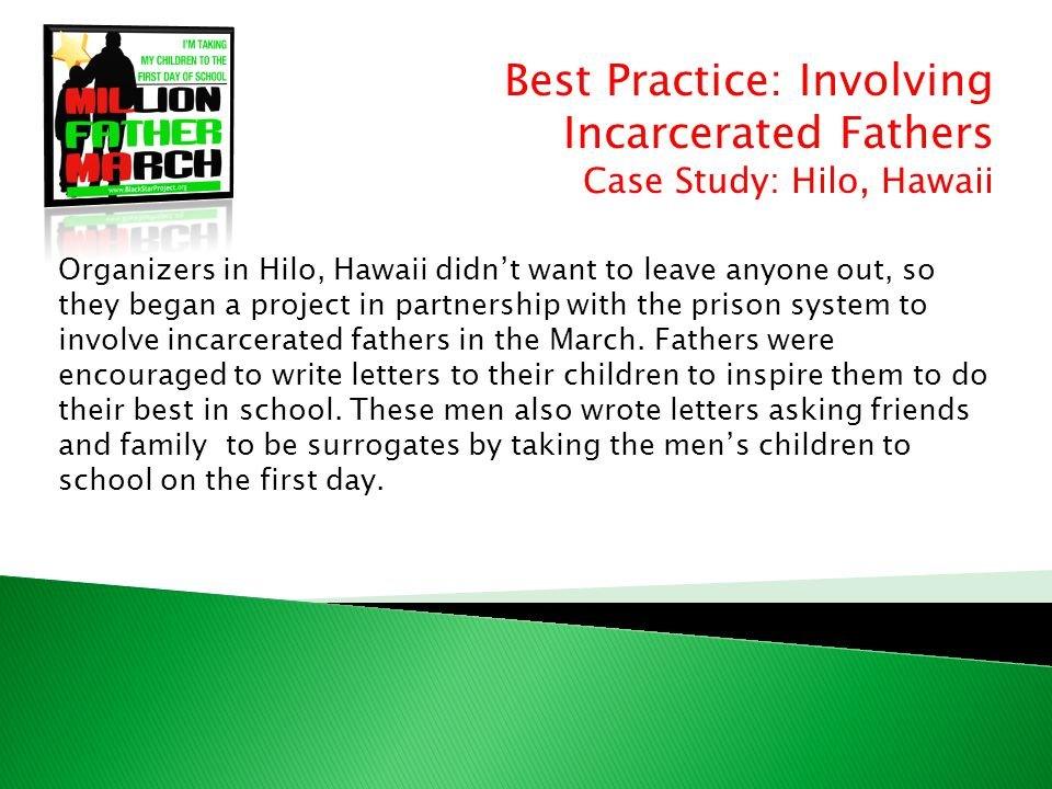 Best Practice: Involving Incarcerated Fathers Case Study: Hilo, Hawaii Organizers in Hilo, Hawaii didn't want to leave anyone out, so they began a project in partnership with the prison system to involve incarcerated fathers in the March.
