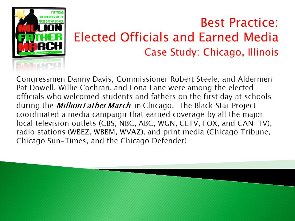 Best Practice: Elected Officials and Earned Media Case Study: Chicago, Illinois Congressmen Danny Davis, Commissioner Robert Steele, and Aldermen Pat Dowell, Willie Cochran, and Lona Lane were among the elected officials who welcomed students and fathers on the first day at schools during the Million Father March in Chicago.