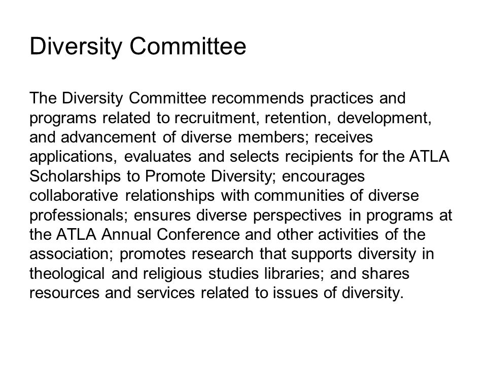 Diversity Committee The Diversity Committee recommends practices and programs related to recruitment, retention, development, and advancement of diverse members; receives applications, evaluates and selects recipients for the ATLA Scholarships to Promote Diversity; encourages collaborative relationships with communities of diverse professionals; ensures diverse perspectives in programs at the ATLA Annual Conference and other activities of the association; promotes research that supports diversity in theological and religious studies libraries; and shares resources and services related to issues of diversity.
