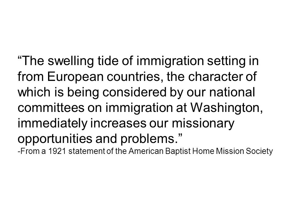The swelling tide of immigration setting in from European countries, the character of which is being considered by our national committees on immigration at Washington, immediately increases our missionary opportunities and problems. -From a 1921 statement of the American Baptist Home Mission Society
