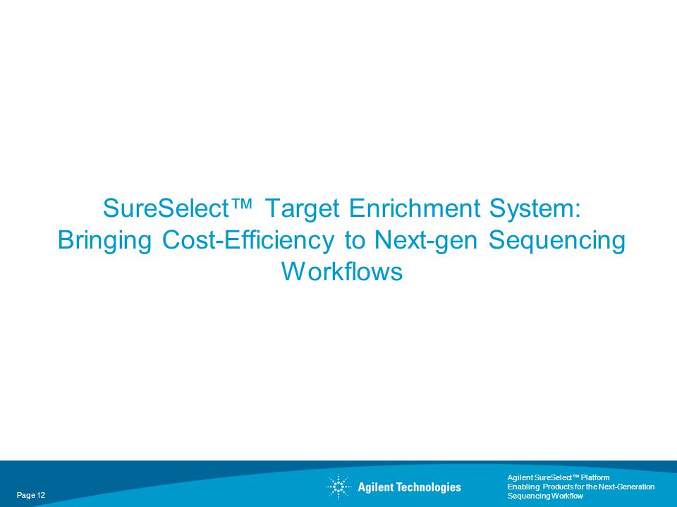 Agilent SureSelect™ Platform Enabling Products for the Next-Generation Sequencing Workflow Page 12 SureSelect™ Target Enrichment System: Bringing Cost