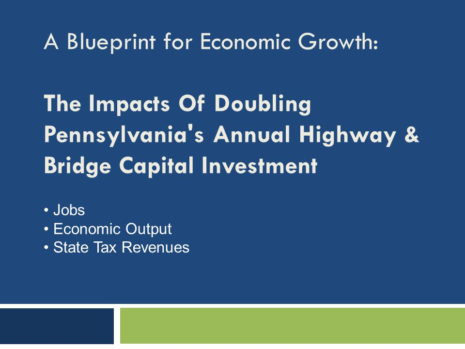 A Blueprint for Economic Growth: The Impacts Of Doubling Pennsylvania's Annual Highway & Bridge Capital Investment Jobs Economic Output State Tax Reve