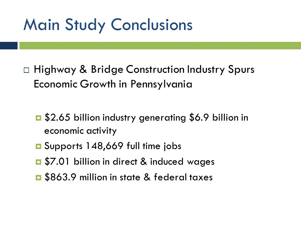 Main Study Conclusions  Highway & Bridge Construction Industry Spurs Economic Growth in Pennsylvania  $2.65 billion industry generating $6.9 billion