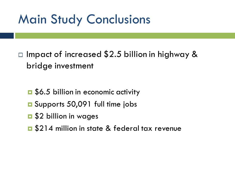Main Study Conclusions  Impact of increased $2.5 billion in highway & bridge investment  $6.5 billion in economic activity  Supports 50,091 full time jobs  $2 billion in wages  $214 million in state & federal tax revenue